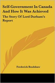 Self-Government in Canada and how It Was Achieved: The Story of Lord Durham's Report - Frederick Bradshaw