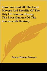Some Account of the Lord Mayors and Sheriffs of the City of London, during the First Quarter of the Seventeenth Century - George Edward Cokayne