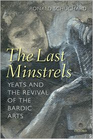 The Last Minstrels: Yeats and the Revival of the Bardic Arts - Ronald Schuchard