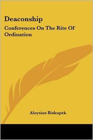 Deaconship: Conferences on the Rite of Ordination - Aloysius Biskupek