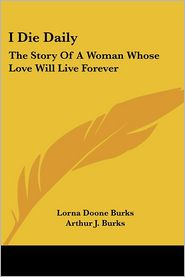 I Die Daily: The Story of A Woman Whose Love Will Live Forever - Lorna Doone Burks, Arthur J. Burks (Editor)