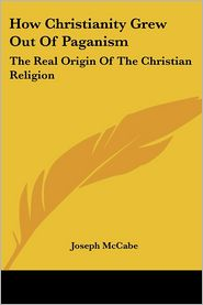 How Christianity Grew Out of Paganism: The Real Origin of the Christian Religion - Joseph McCabe