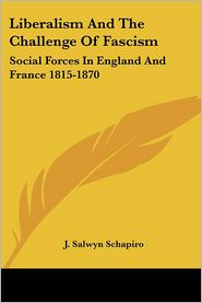 Liberalism and the Challenge of Fascism: Social Forces in England and France 1815-1870 - J. Salwyn Schapiro