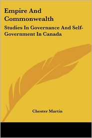 Empire and Commonwealth: Studies in Governance and Self-Government in Canada - Chester Martin