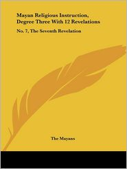 Mayan Religious Instruction, Degree Three with 12 Revelations: No. 7, the Seventh Revelation - Mayans The Mayans