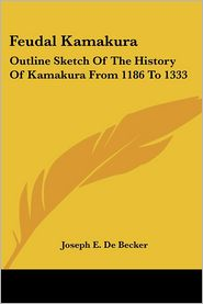 Feudal Kamakura: Outline Sketch of the History of Kamakura from 1186 to 1333 - Joseph E. De Becker