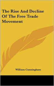 The Rise and Decline of the Free Trade Movement - William Cunningham
