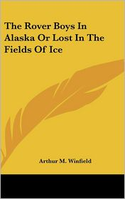 Rover Boys in Alaska or Lost in the Fields of Ice - Arthur M. Winfield