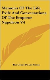 Memoirs of the Life, Exile and Conversations of the Emperor Napoleon V4 - The Count De Las Cases