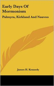 Early Days of Mormonism: Palmyra, Kirkland and Nauvoo - James H. Kennedy
