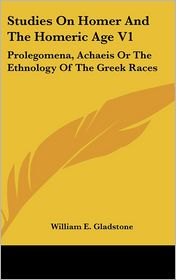Studies on Homer and the Homeric Age V1: Prolegomena, Achaeis or the Ethnology of the Greek Races - William Ewart Gladstone
