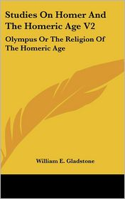 Studies on Homer and the Homeric Age V2: Olympus or the Religion of the Homeric Age - William Ewart Gladstone