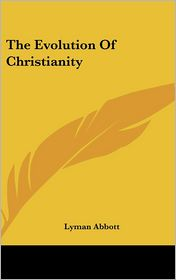 The Evolution of Christianity - Lyman Abbott