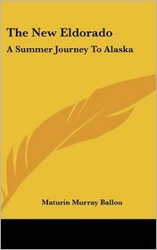 The New Eldorado: A Summer Journey to Alaska - Maturin Murray Ballou