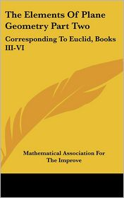 The Elements of Plane Geometry Part: Corresponding to Euclid, Books III-VI - Mathematical Association for the Improve