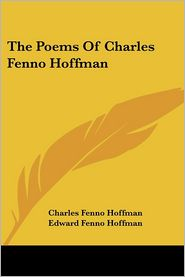 The Poems Of Charles Fenno Hoffman - Charles Fenno Hoffman, Edward Fenno Hoffman (Editor)