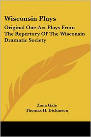 Wisconsin Plays: Original One-Act Plays from the Repertory of the Wisconsin Dramatic Society - Zona Gale, Thomas H. Dickinson, William E. Leonard