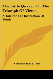 Little Quaker; Or the Triumph of Virtue: A Tale for the Instruction of Youth - Catherine Parr S. Traill