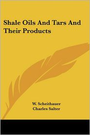 Shale Oils and Tars and Their Products - W. Scheithauer, Charles Salter (Translator)