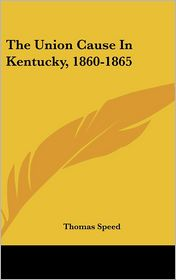 The Union Cause in Kentucky, 1860-1865 - Thomas Speed