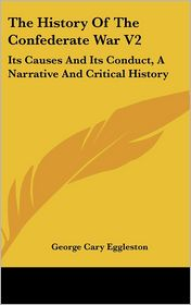 The History of the Confederate War V2: Its Causes and Its Conduct, a Narrative and Critical History - George Cary Eggleston