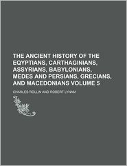 The Ancient History Of The Eqyptians, Carthaginians, Assyrians, Babylonians, Medes And Persians, Grecians, And Macedonians (Volume 5) - Charles Rollin