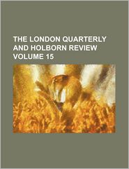 The London Quarterly and Holborn Review Volume 15 - Anonymous, Created by General Books