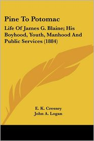 Pine to Potomac: Life of James G. Blaine; His Boyhood, Youth, Manhood and Public Services (1884) - E.K. Cressey