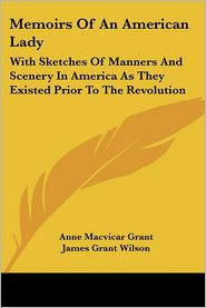 Memoirs Of An American Lady: With Sketches Of Manners And Scenery In America As They Existed Prior To The Revolution - Anne MacVicar Grant
