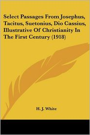 Select Passages From Josephus, Tacitus, Suetonius, Dio Cassius, Illustrative Of Christianity In The First Century (1918) - H.J. White (Editor)