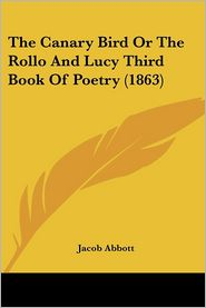 Canary Bird or the Rollo and Lucy Third Book of Poetry - Jacob Abbott
