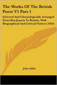 The Works of the British Poets V1 Part 1: Selected and Chronologically Arranged from Ben Jonson to Beattie, with Biographical and Critical Notices (18 - John Aikin