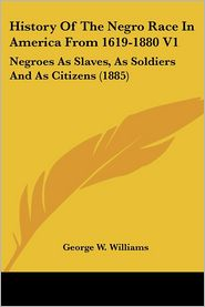 History of the Negro Race in America from 1619-1880 V1: Negroes as Slaves, as Soldiers and as Citizens (1885) - George W. Williams