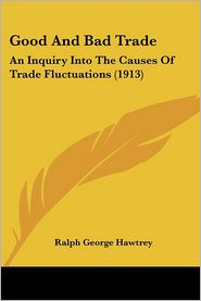 Good and Bad Trade: An Inquiry into the Causes of Trade Fluctuations (1913) - Ralph George Hawtrey