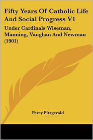 Fifty Years of Catholic Life and Social Progress V1: Under Cardinals Wiseman, Manning, Vaughan and Newman (1901) - Percy Fitzgerald