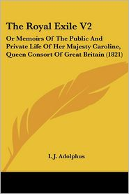 The Royal Exile V2: Or Memoirs of the Public and Private Life of Her Majesty Caroline, Queen Consort of Great Britain (1821) - I.J. Adolphus