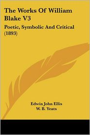 The Works of William Blake V3: Poetic, Symbolic and Critical (1893) - Edwin John Ellis (Editor), William Butler Yeats (Editor)