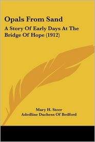 Opals from Sand: A Story of Early Days at the Bridge of Hope (1912) - Mary H. Steer, Foreword by Adedline Duchess of Bedford