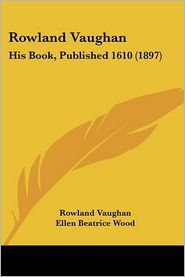 Rowland Vaughan: His Book, Published 1610 (1897) - Rowland Vaughan, Foreword by Ellen Beatrice Wood