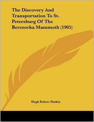 The Discovery And Transportation To St. Petersburg Of The Berezovka Mammoth (1905) - Hugh Robert Watkin (Translator)