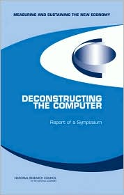 Deconstructing the Computer: Report of a Symposium - Dale W. Jorgenson, National Research Council, Charles W. Wessner, Committee on Measuring and Sustaining the New Economy, Committ