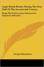 Anglo-Dutch Rivalry During the First Half of the Seventeenth Century: Being the Ford Lectures Delivered at Oxford in 1910 (1911) - George Edmundson