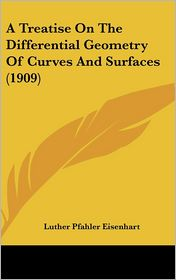 A Treatise on the Differential Geometry of Curves and Surfaces - Luther Pfahler Eisenhart
