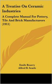 A Treatise on Ceramic Industries: A Complete Manual for Pottery, Tile and Brick Manufacturers (1911) - Emile Bourry, Alfred B. Searle (Translator)