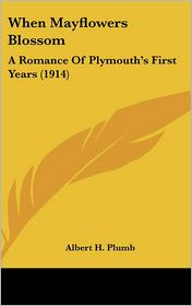 When Mayflowers Blossom: A Romance of Plymouth's First Years (1914) - Albert H. Plumb