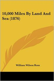 10,000 Miles by Land and Sea (1876) - William Wilson Ross