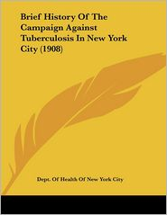 Brief History of the Campaign Against Tuberculosis in New York City (1908) - Dept of Health of New York City, Department of Health the City of New Yor