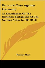 Britain's Case Against Germany: An Examination of the Historical Background of the German Action in 1914 (1914) - Ramsay Muir