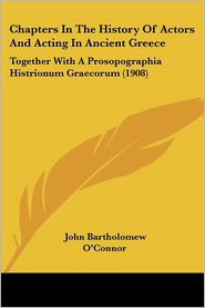 Chapters in the History of Actors and Acting in Ancient Greece: Together with a Prosopographia Histrionum Graecorum (1908) - John Bartholomew O'Connor