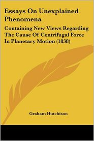 Essays on Unexplained Phenomena: Containing New Views Regarding the Cause of Centrifugal Force in Planetary Motion (1838) - Graham Hutchison